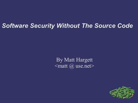 Software Security Without The Source Code By Matt Hargett.
