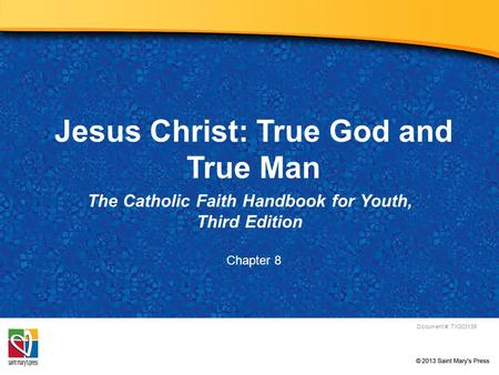 Jesus Christ: True God and True Man The Catholic Faith Handbook for Youth, Third Edition Document #: TX003139 Chapter 8.