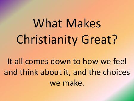 What Makes Christianity Great? It all comes down to how we feel and think about it, and the choices we make.