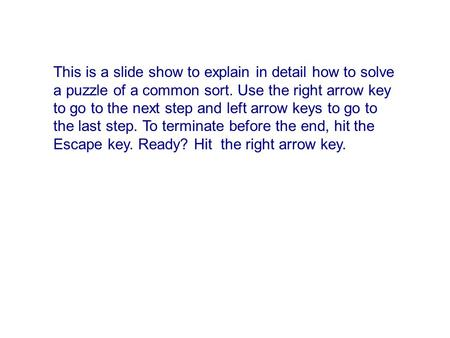 This is a slide show to explain in detail how to solve a puzzle of a common sort. Use the right arrow key to go to the next step and left arrow keys to.