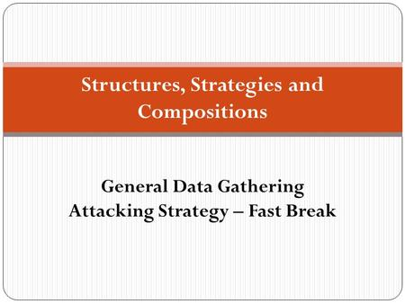 Structures, Strategies and Compositions General Data Gathering Attacking Strategy – Fast Break.