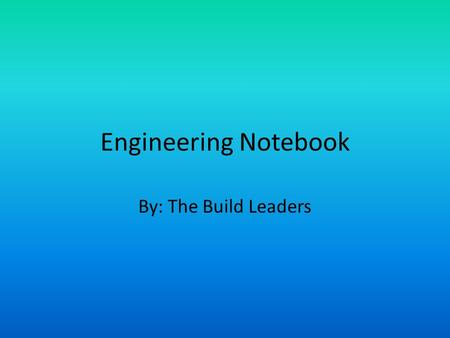 Engineering Notebook By: The Build Leaders. This Presentation What is The Notebook and What it is used for 1923's engineering notebook Parts of the Notebook.