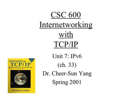 CSC 600 Internetworking with TCP/IP Unit 7: IPv6 (ch. 33) Dr. Cheer-Sun Yang Spring 2001.