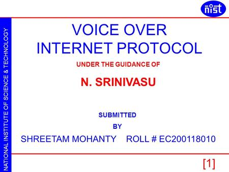 NATIONAL INSTITUTE OF SCIENCE & TECHNOLOGY VOICE OVER INTERNET PROTOCOL SHREETAM MOHANTY [1] VOICE OVER INTERNET PROTOCOL SHREETAM MOHANTY ROLL # EC200118010.