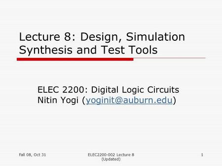 Fall 08, Oct 31ELEC2200-002 Lecture 8 (Updated) 1 Lecture 8: Design, Simulation Synthesis and Test Tools ELEC 2200: Digital Logic Circuits Nitin Yogi
