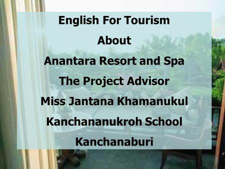 English For Tourism About Anantara Resort and Spa The Project Advisor Miss Jantana Khamanukul Kanchananukroh School Kanchanaburi.