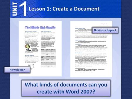 What kinds of documents can you create with Word 2007? Newsletter Business Report Lesson 1: Create a Document.