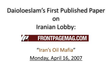 "Hassan Daioleslam Daioloeslam's First Published Paper on Iranian Lobby: ""Iran's Oil Mafia"" Monday, April 16, 2007 Feb. 2008."