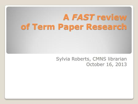 A FAST review of Term Paper Research Sylvia Roberts, CMNS librarian October 16, 2013.