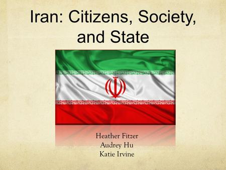 Iran: Citizens, Society, and State Heather Fitzer Audrey Hu Katie Irvine.