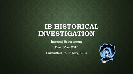 IB HISTORICAL INVESTIGATION Internal Assessment Due: May, 2015 Submitted to IB: May, 2016.