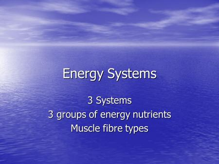 Energy Systems 3 Systems 3 groups of energy nutrients Muscle fibre types.