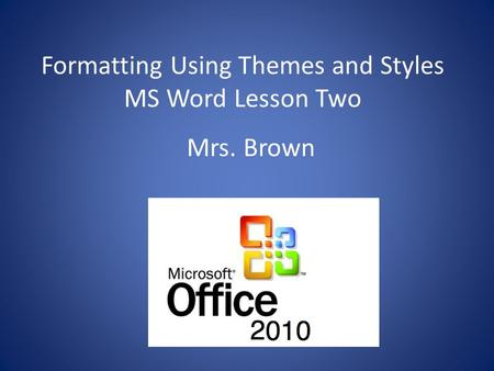 Formatting Using Themes and Styles MS Word Lesson Two Mrs. Brown.