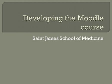 Saint James School of Medicine.  Objectives:  Add course Information  syllabus  Lecture Notes, handouts, slides  Problem solving or discussion areas.