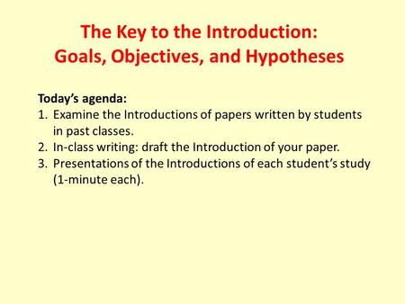 The Key to the Introduction: Goals, Objectives, and Hypotheses Today's agenda: 1.Examine the Introductions of papers written by students in past classes.