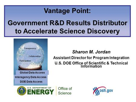 Sharon M. Jordan Assistant Director for Program Integration U.S. DOE Office of Scientific & Technical Information Vantage Point: Government R&D Results.