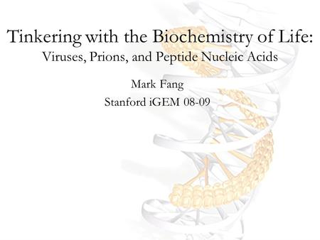 Tinkering with the Biochemistry of Life: Viruses, Prions, and Peptide Nucleic Acids Mark Fang Stanford iGEM 08-09.