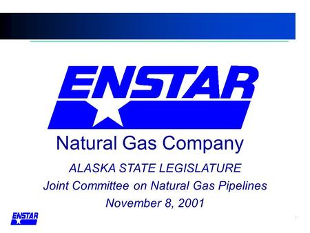 ALASKA STATE LEGISLATURE Joint Committee on Natural Gas Pipelines November 8, 2001 Natural Gas Company.