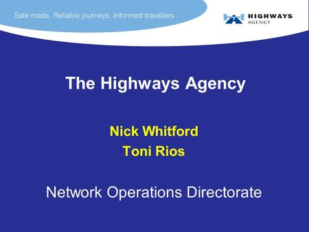 The Highways Agency Nick Whitford Toni Rios Network Operations Directorate.