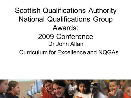 Scottish Qualifications Authority National Qualifications Group Awards: 2009 Conference Dr John Allan Curriculum for Excellence and NQGAs.