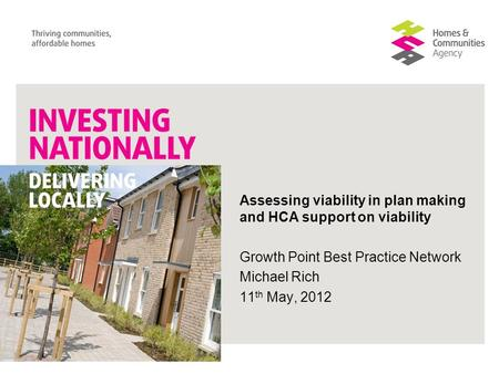 Assessing viability in plan making and HCA support on viability Growth Point Best Practice Network Michael Rich 11 th May, 2012.