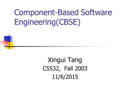 Component-Based Software Engineering(CBSE) Xingui Tang CS532, Fall 2003 11/6/2015.