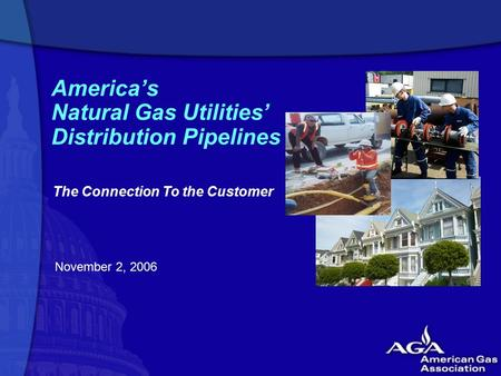 America's Natural Gas Utilities' Distribution Pipelines November 2, 2006 The Connection To the Customer.