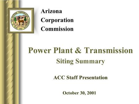 Arizona Corporation Commission Power Plant & Transmission Siting Summary ACC Staff Presentation October 30, 20019.