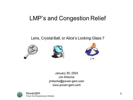PowerGEM Power Grid Engineering & Markets 1 LMP's and Congestion Relief Lens, Crystal Ball, or Alice's Looking Glass ? January 30, 2003 Jim Mitsche