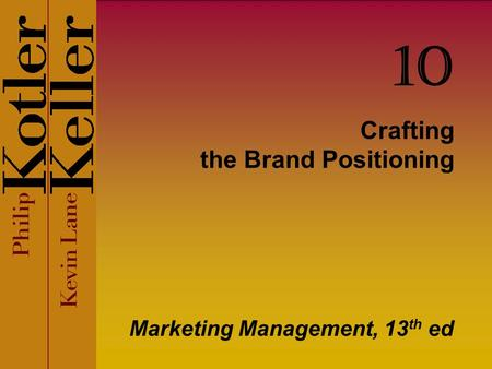 Crafting the Brand Positioning Marketing Management, 13 th ed 10.