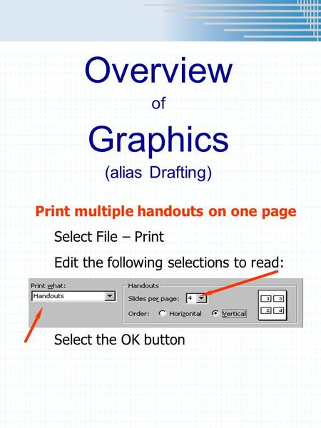 Overview of Graphics (alias Drafting) Print multiple handouts on one page Select File – Print Edit the following selections to read: Select the OK button.