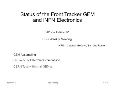 12/Dec/2012SBS-Meeting1 of 24 Status of the Front Tracker GEM and INFN Electronics 2012 – Dec – 12 SBS Weekly Meeting GEM Assembling SRS – INFN Electronics.