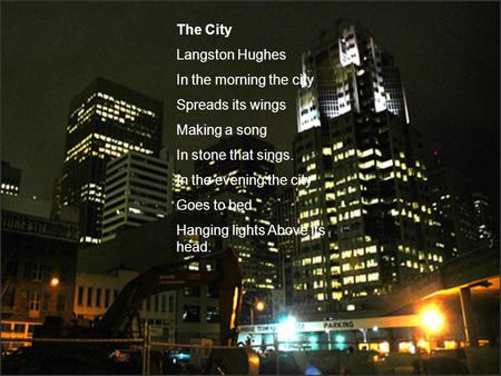 The City Langston Hughes In the morning the city Spreads its wings Making a song In stone that sings. In the evening the city Goes to bed Hanging lights.