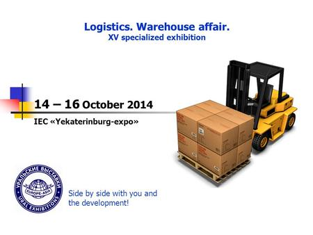 ПОДВЕДЕНИЕ ИТОГОВ Logistics. Warehouse affair. XV specialized exhibition 14 – 16 October 2014 IEC «Yekaterinburg-expo» Side by side with you and the development!