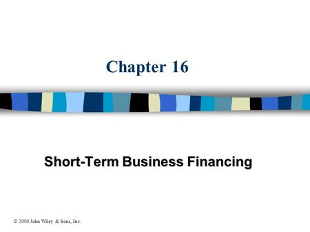 Chapter 16 Short-Term Business Financing © 2000 John Wiley & Sons, Inc.