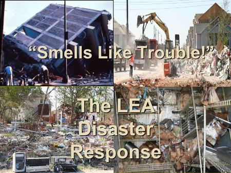 """Smells Like Trouble!"" The LEA Disaster Response."
