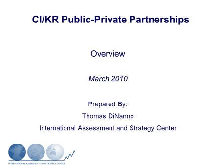 CI/KR Public-Private Partnerships Overview March 2010 Prepared By: Thomas DiNanno International Assessment and Strategy Center.