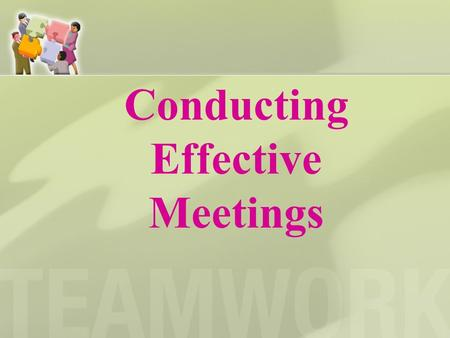 Conducting Effective Meetings. Planning What is the purpose of the meeting? Who will conduct the meeting? Who will prepare the agenda? Have members been.