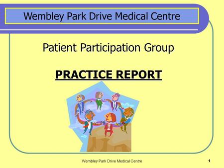 Wembley Park Drive Medical Centre1 Patient Participation Group PRACTICE REPORT Wembley Park Drive Medical Centre.