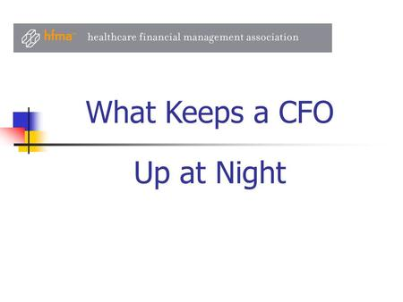 Up at Night What Keeps a CFO. Recession Impact on Operations Cash and Investments Capital Access Competitor and Market Responses State Budgets and Medicaid.