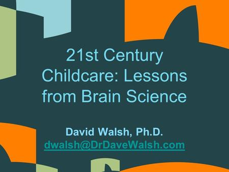 David Walsh, Ph.D. 21st Century Childcare: Lessons from Brain Science.