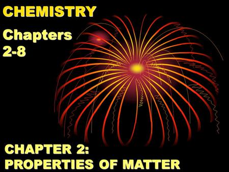 CHEMISTRY Chapters 2-8 CHAPTER 2: PROPERTIES OF MATTER.