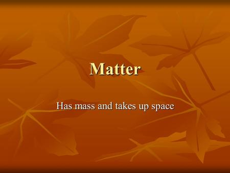 Matter Has mass and takes up space. Elements If all the atoms in a substance are alike then it is an element. If all the atoms in a substance are alike.