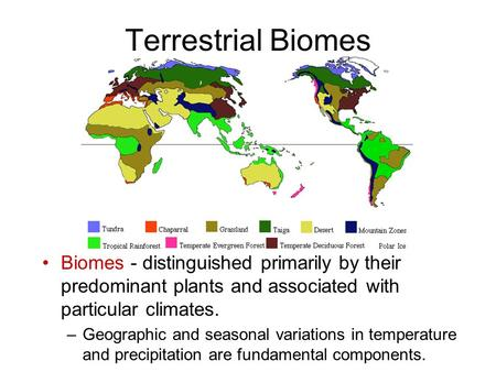 Terrestrial Biomes Biomes - distinguished primarily by their predominant plants and associated with particular climates. Geographic and seasonal variations.