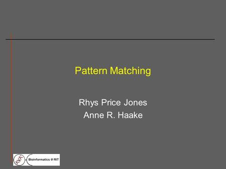 Pattern Matching Rhys Price Jones Anne R. Haake. What is pattern matching? Pattern matching is the procedure of scanning a nucleic acid or protein sequence.