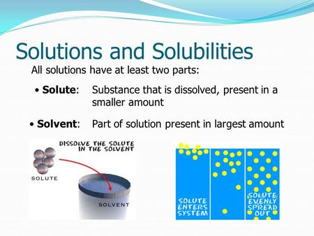 Solutions and Solubilities All solutions have at least two parts: Solute: Solvent: Part of solution present in largest amount Substance that is dissolved,