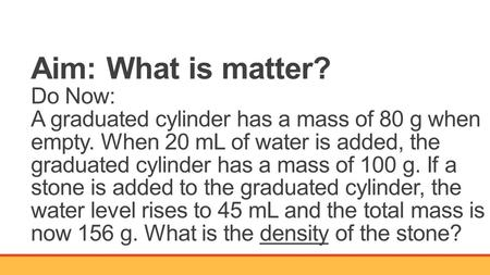 Aim: What is matter? Do Now: A graduated cylinder has a mass of 80 g when empty. When 20 mL of water is added, the graduated cylinder has a mass of 100.