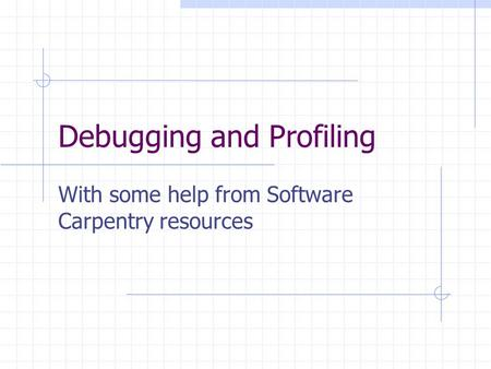 Debugging and Profiling With some help from Software Carpentry resources.