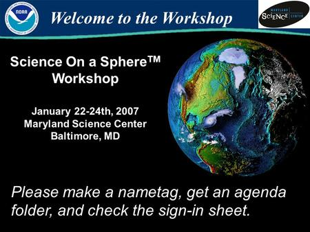 Science On a Sphere TM Workshop January 22-24th, 2007 Maryland Science Center Baltimore, MD Welcome to the Workshop Please make a nametag, get an agenda.