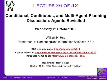 Computing & Information Sciences Kansas State University Wednesday, 25 Oct 2006CIS 490 / 730: Artificial Intelligence Lecture 26 of 42 Wednesday. 25 October.
